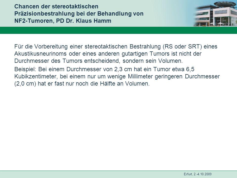 Erfurt, 2.-4.10.2009 Chancen der stereotaktischen Präzisionbestrahlung bei der Behandlung von NF2-Tumoren, PD Dr. Klaus Hamm Für die Vorbereitung eine