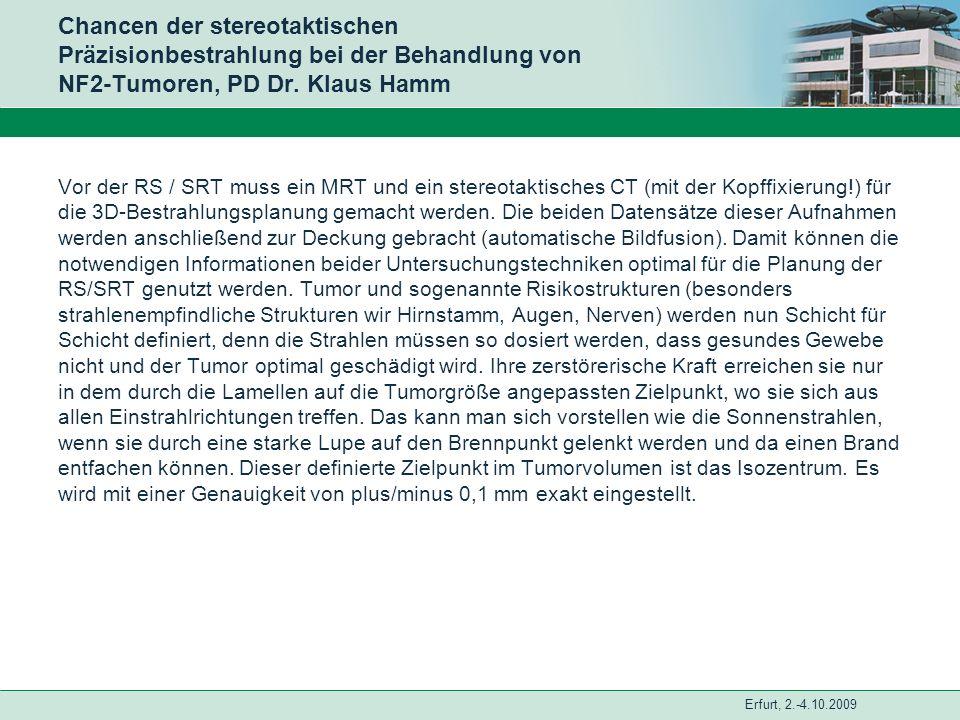 Erfurt, 2.-4.10.2009 Chancen der stereotaktischen Präzisionbestrahlung bei der Behandlung von NF2-Tumoren, PD Dr. Klaus Hamm Vor der RS / SRT muss ein