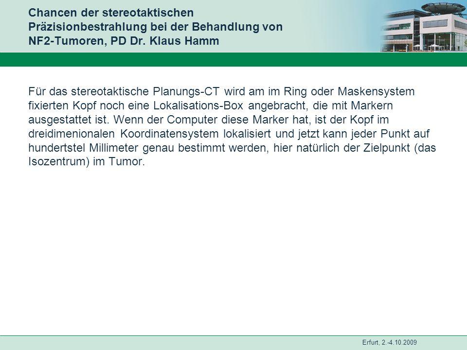 Erfurt, 2.-4.10.2009 Chancen der stereotaktischen Präzisionbestrahlung bei der Behandlung von NF2-Tumoren, PD Dr. Klaus Hamm Für das stereotaktische P