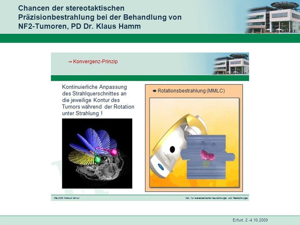 Erfurt, 2.-4.10.2009 Chancen der stereotaktischen Präzisionbestrahlung bei der Behandlung von NF2-Tumoren, PD Dr. Klaus Hamm