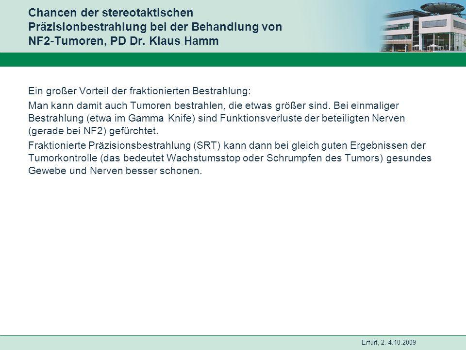 Erfurt, 2.-4.10.2009 Chancen der stereotaktischen Präzisionbestrahlung bei der Behandlung von NF2-Tumoren, PD Dr. Klaus Hamm Ein großer Vorteil der fr