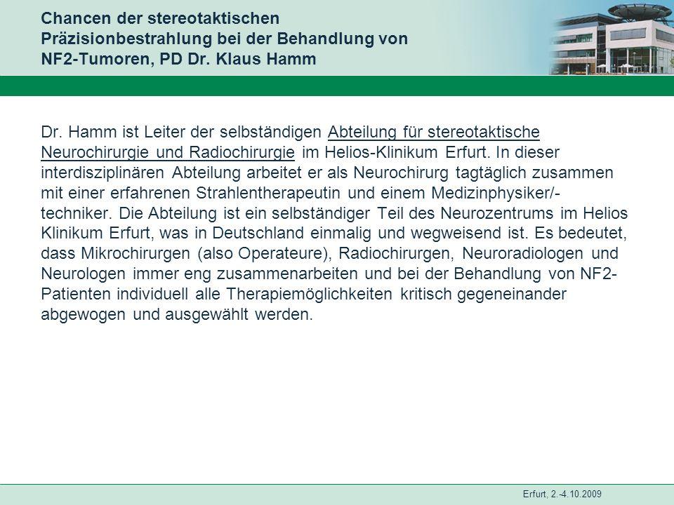 Erfurt, 2.-4.10.2009 Chancen der stereotaktischen Präzisionbestrahlung bei der Behandlung von NF2-Tumoren, PD Dr. Klaus Hamm Dr. Hamm ist Leiter der s
