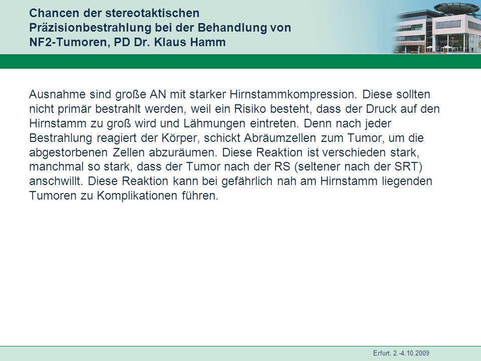 Erfurt, 2.-4.10.2009 Chancen der stereotaktischen Präzisionbestrahlung bei der Behandlung von NF2-Tumoren, PD Dr. Klaus Hamm Ausnahme sind große AN mi