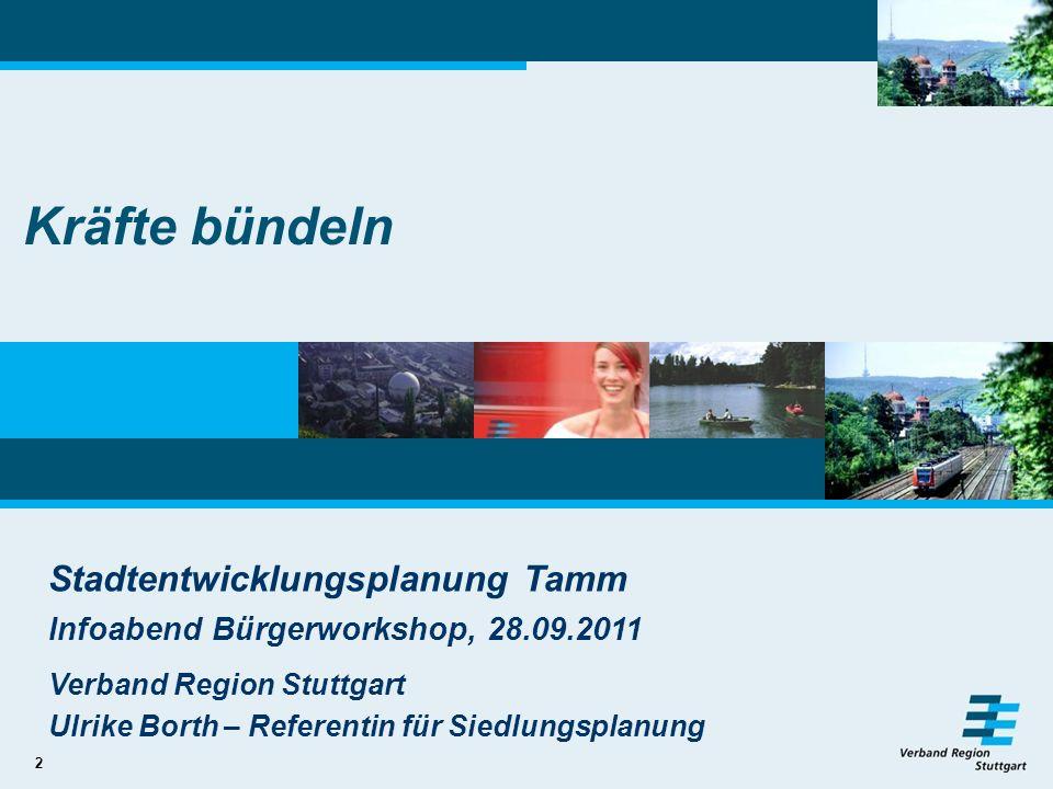 2 Kräfte bündeln Stadtentwicklungsplanung Tamm Infoabend Bürgerworkshop, 28.09.2011 Verband Region Stuttgart Ulrike Borth – Referentin für Siedlungspl