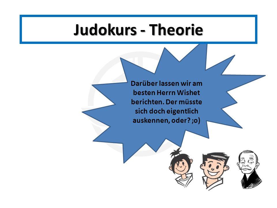 Darüber lassen wir am besten Herrn Wishet berichten. Der müsste sich doch eigentlich auskennen, oder? ;o) Judokurs - Theorie