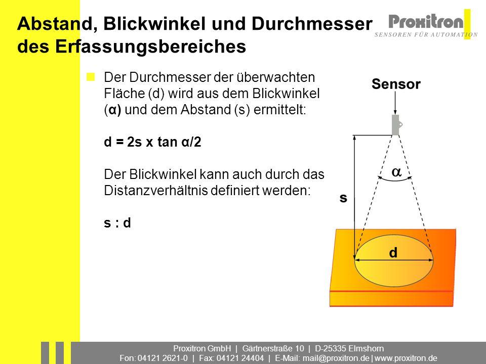 Proxitron GmbH | Gärtnerstraße 10 | D-25335 Elmshorn Fon: 04121 2621-0 | Fax: 04121 24404 | E-Mail: mail@proxitron.de | www.proxitron.de Abhängigkeit von Abstand s und dem Durchmesser des Erfassungsbereiches d Abstand : Durchmesser Erfassungsbereich = s:d Distanzverhältnis Blickwinkel Distanzverhältnis α s: d 0,5°114: 1 1°57 : 1 2°29 : 1 7°8 : 1 25°2,2 : 1 67°1 : 1,25 Beispiel: Blickwinkel des Infrarot Sensors = 7°, Abstand zum Objekt = 2 m d = 1 : 8 x 2 m Erfassungsbereichsdurchmesser = 0,25 m