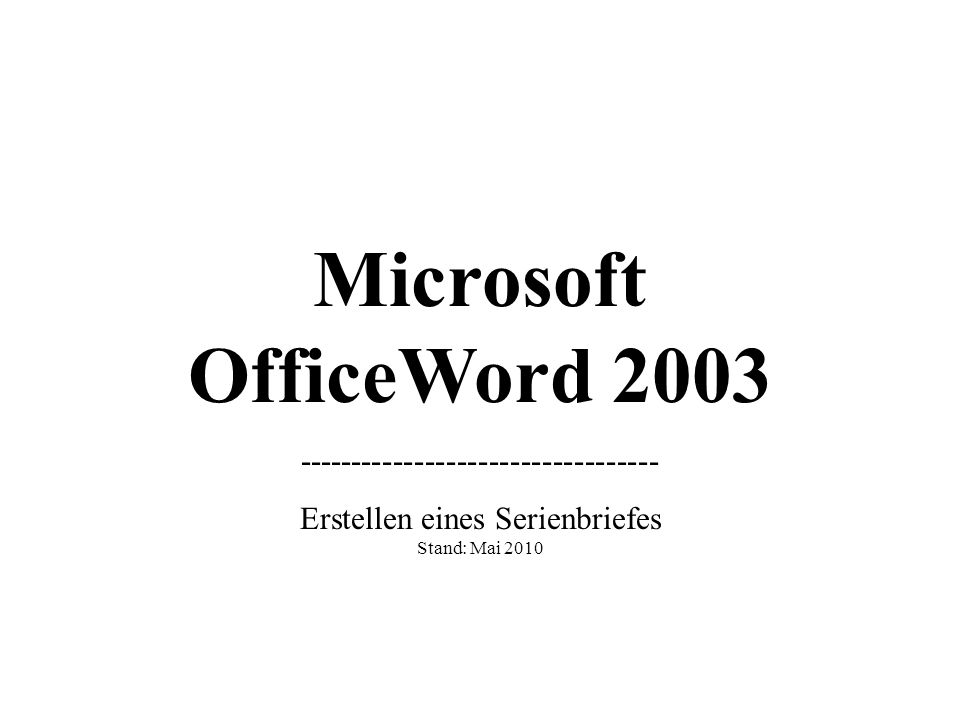 Microsoft OfficeWord 2003 ---------------------------------- Erstellen eines Serienbriefes Stand: Mai 2010 (Grundlagen)