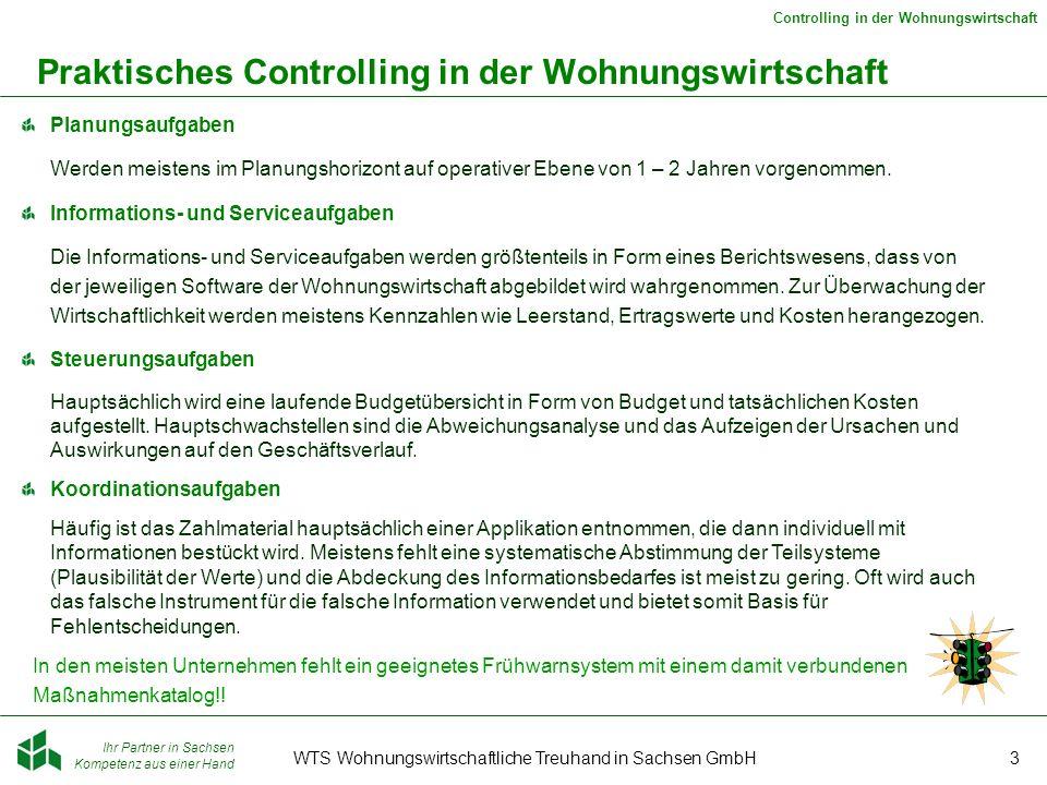 Ihr Partner in Sachsen Kompetenz aus einer Hand Controlling in der Wohnungswirtschaft WTS Wohnungswirtschaftliche Treuhand in Sachsen GmbH3 Praktisches Controlling in der Wohnungswirtschaft Planungsaufgaben Werden meistens im Planungshorizont auf operativer Ebene von 1 – 2 Jahren vorgenommen.