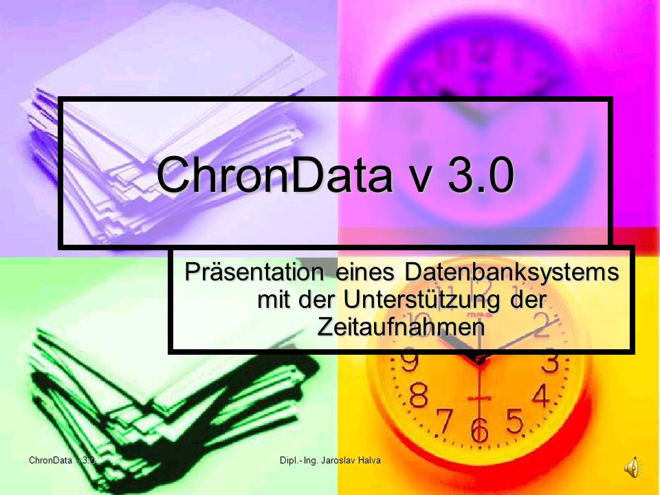ChronData v 3.0 Dipl.- Ing. Jaroslav Halva 1 ChronData v 3.0 Präsentation eines Datenbanksystems mit der Unterstützung der Zeitaufnahmen