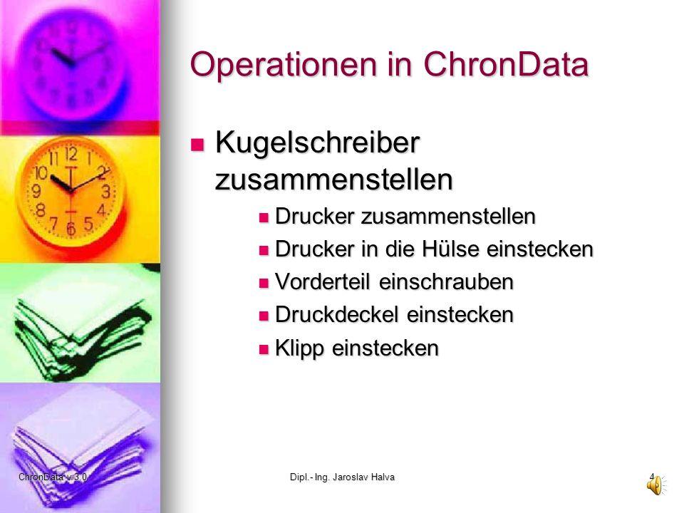 ChronData v 3.0Dipl.- Ing. Jaroslav Halva4 Operationen in ChronData Kugelschreiber zusammenstellen Kugelschreiber zusammenstellen Drucker zusammenstel