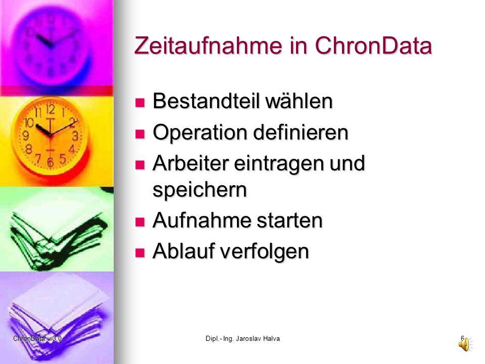 ChronData v 3.0Dipl.- Ing. Jaroslav Halva6 Zeitaufnahme in ChronData Bestandteil wählen Bestandteil wählen Operation definieren Operation definieren A
