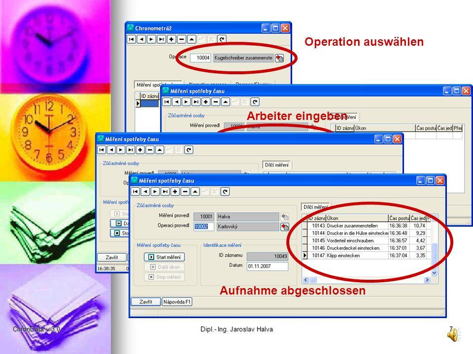 ChronData v 3.0Dipl.- Ing. Jaroslav Halva7 Operation auswählen Arbeiter eingeben Zeitaufnahme starten Weitere Tätigkeit messen Aufnahme abgeschlossen