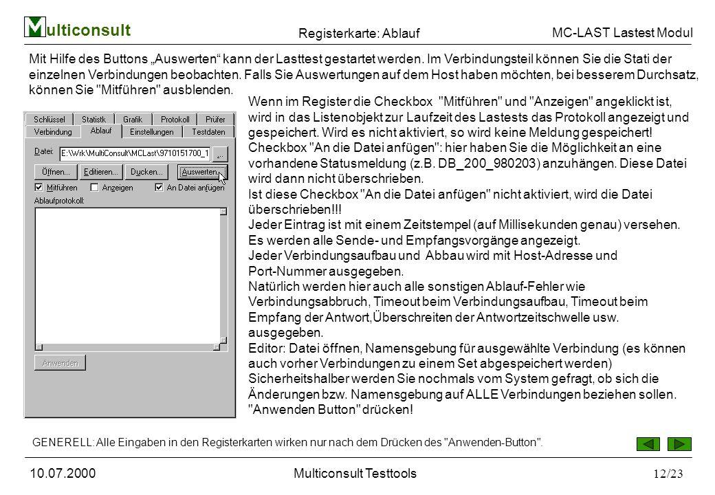ulticonsult MC-LAST Lastest Modul 10.07.2000Multiconsult Testtools12/23 Registerkarte: Ablauf Wenn im Register die Checkbox Mitführen und Anzeigen angeklickt ist, wird in das Listenobjekt zur Laufzeit des Lastests das Protokoll angezeigt und gespeichert.