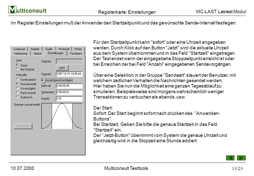 ulticonsult MC-LAST Lastest Modul 10.07.2000Multiconsult Testtools13/23 Registerkarte: Einstellungen Im Register Einstellungen muß der Anwender den Startzeitpunkt und das gewünschte Sende-Intervall festlegen: Für den Startzeitpunkt kann sofort oder eine Uhrzeit angegeben werden.