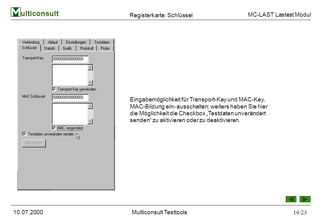 ulticonsult MC-LAST Lastest Modul 10.07.2000Multiconsult Testtools16/23 Registerkarte: Schlüssel Eingabemöglichkeit für Transport-Key und MAC-Key, MAC-Bildung ein- ausschalten; weiters haben Sie hier die Möglichkeit die Checkbox Testdaten unverändert senden zu aktivieren oder zu deaktivieren.