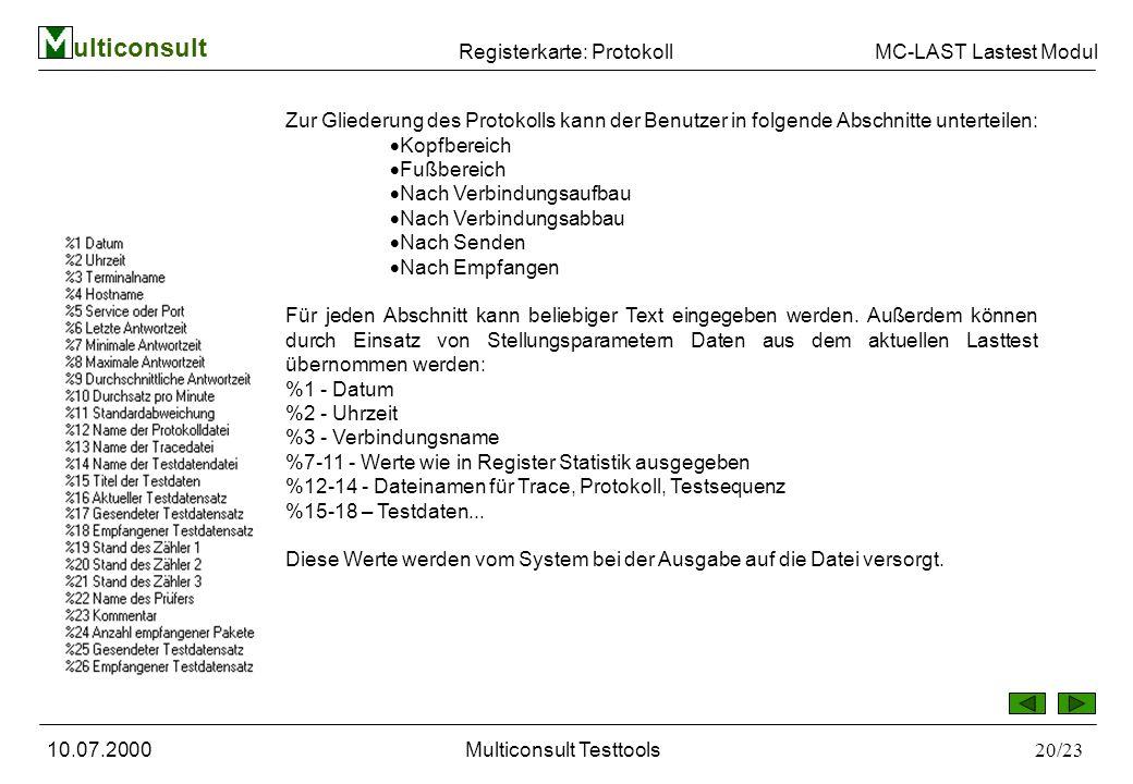 ulticonsult MC-LAST Lastest Modul 10.07.2000Multiconsult Testtools20/23 Registerkarte: Protokoll Zur Gliederung des Protokolls kann der Benutzer in folgende Abschnitte unterteilen: Kopfbereich Fußbereich Nach Verbindungsaufbau Nach Verbindungsabbau Nach Senden Nach Empfangen Für jeden Abschnitt kann beliebiger Text eingegeben werden.