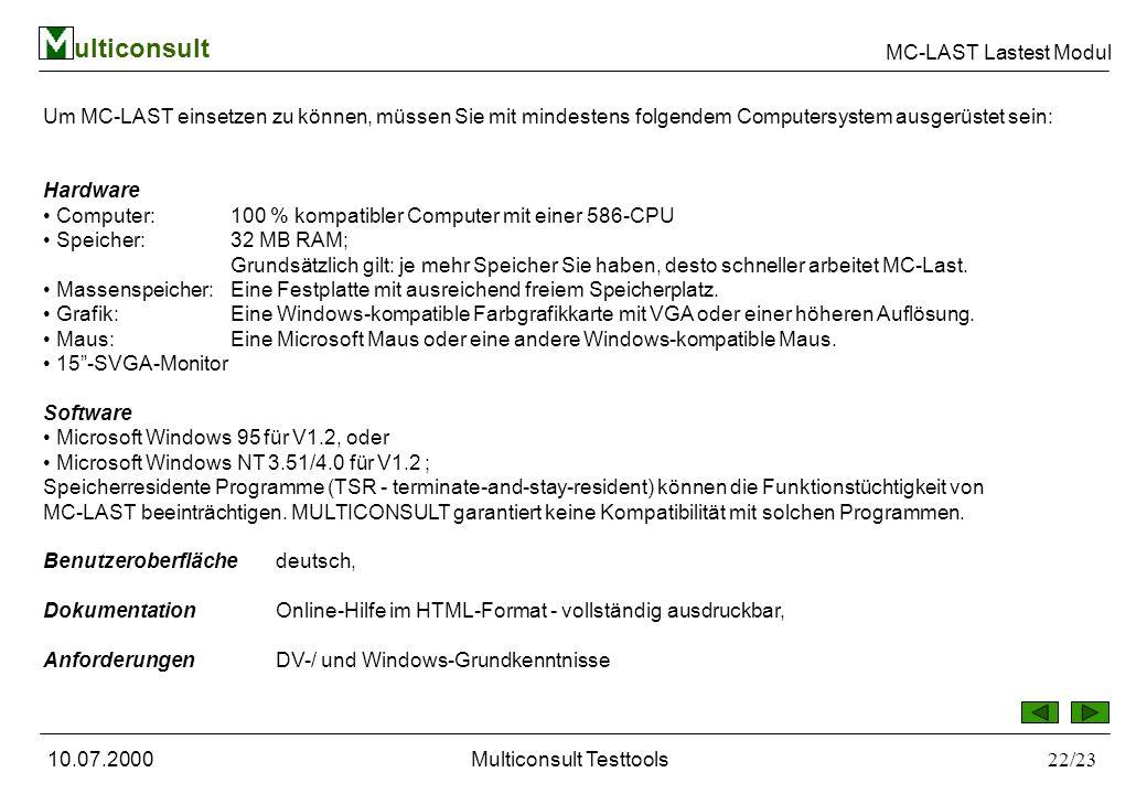 ulticonsult MC-LAST Lastest Modul 10.07.2000Multiconsult Testtools22/23 Um MC-LAST einsetzen zu können, müssen Sie mit mindestens folgendem Computersystem ausgerüstet sein: Hardware Computer: 100 % kompatibler Computer mit einer 586-CPU Speicher: 32 MB RAM; Grundsätzlich gilt: je mehr Speicher Sie haben, desto schneller arbeitet MC-Last.