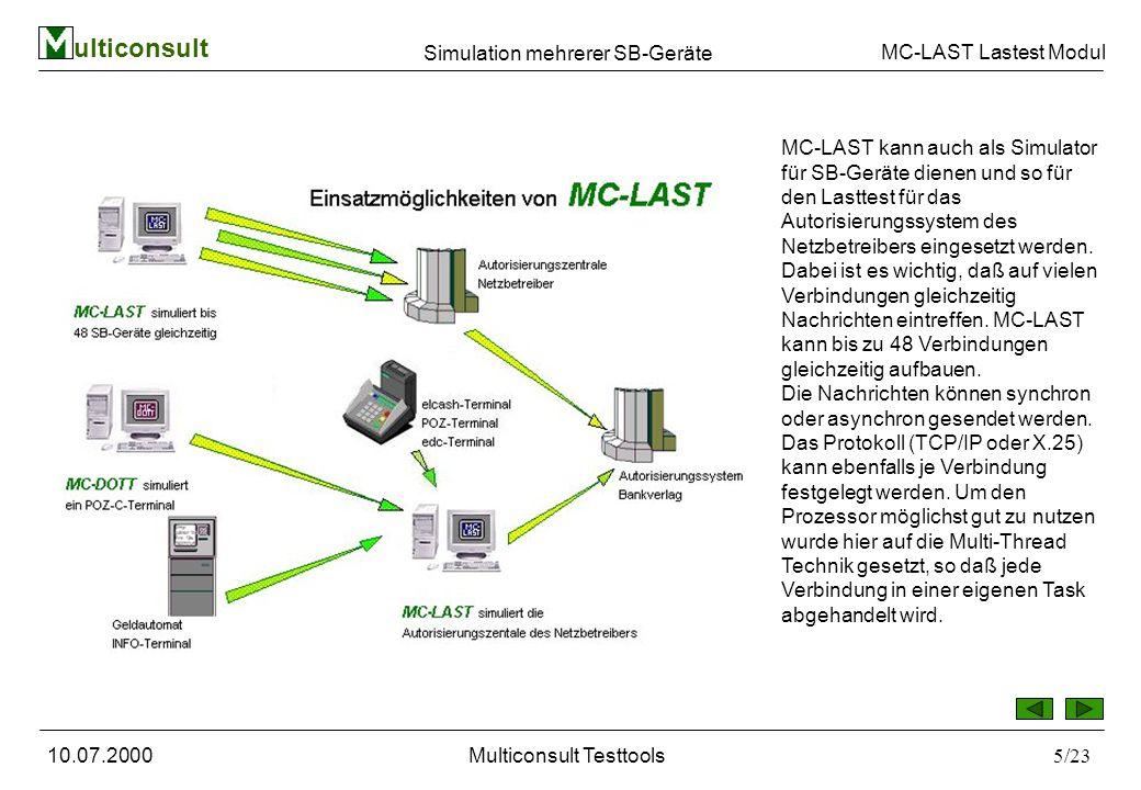 ulticonsult MC-LAST Lastest Modul 10.07.2000Multiconsult Testtools5/23 Simulation mehrerer SB-Geräte MC-LAST kann auch als Simulator für SB-Geräte dienen und so für den Lasttest für das Autorisierungssystem des Netzbetreibers eingesetzt werden.