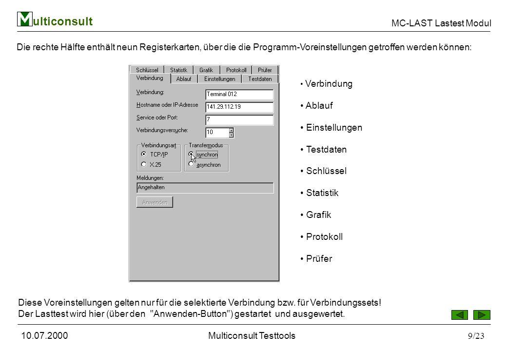ulticonsult MC-LAST Lastest Modul 10.07.2000Multiconsult Testtools9/23 Die rechte Hälfte enthält neun Registerkarten, über die die Programm-Voreinstellungen getroffen werden können: Verbindung Ablauf Einstellungen Testdaten Schlüssel Statistik Grafik Protokoll Prüfer Diese Voreinstellungen gelten nur für die selektierte Verbindung bzw.