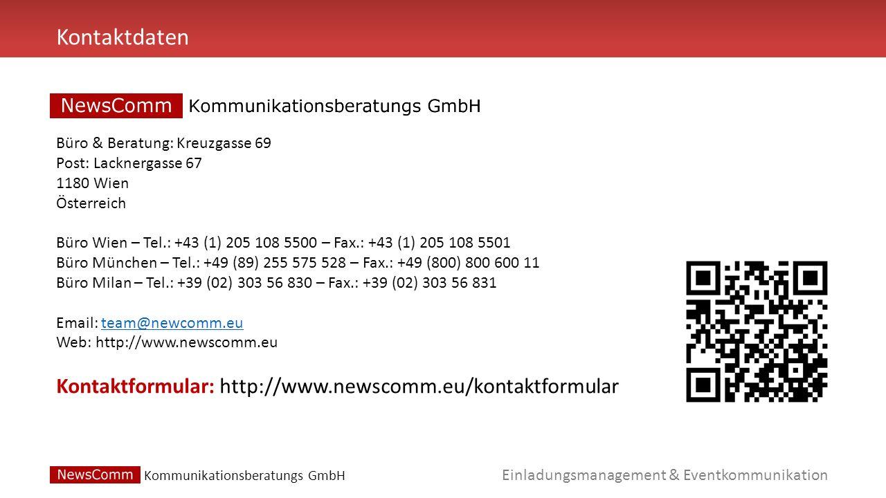 Einladungsmanagement & Eventkommunikation Kommunikationsberatungs GmbH Kontaktdaten Büro & Beratung: Kreuzgasse 69 Post: Lacknergasse 67 1180 Wien Österreich Büro Wien – Tel.: +43 (1) 205 108 5500 – Fax.: +43 (1) 205 108 5501 Büro München – Tel.: +49 (89) 255 575 528 – Fax.: +49 (800) 800 600 11 Büro Milan – Tel.: +39 (02) 303 56 830 – Fax.: +39 (02) 303 56 831 Email: team@newcomm.eu Web: http://www.newscomm.euteam@newcomm.eu Kontaktformular: http://www.newscomm.eu/kontaktformular