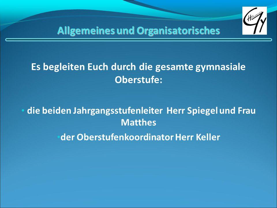 Allgemeines und Organisatorisches Es begleiten Euch durch die gesamte gymnasiale Oberstufe: die beiden Jahrgangsstufenleiter Herr Spiegel und Frau Mat