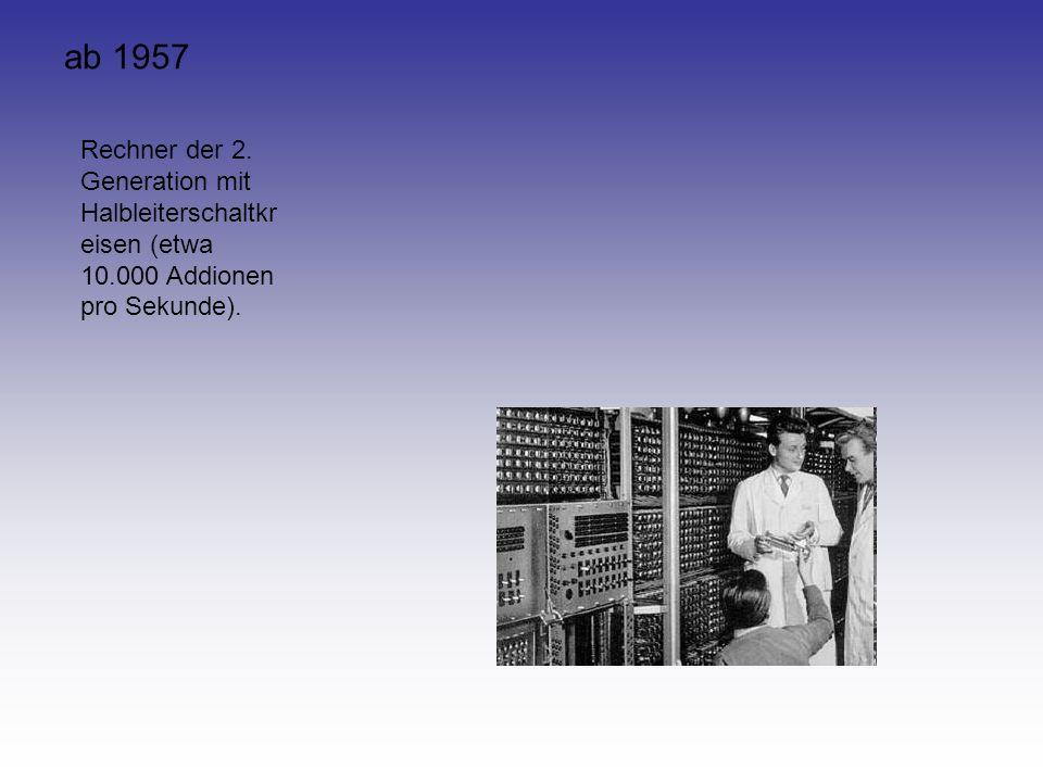 ab 1957 Rechner der 2. Generation mit Halbleiterschaltkr eisen (etwa 10.000 Addionen pro Sekunde).