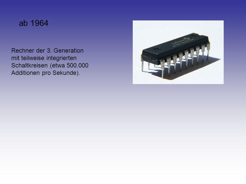 ab 1964 Rechner der 3. Generation mit teilweise integrierten Schaltkreisen (etwa 500.000 Additionen pro Sekunde).