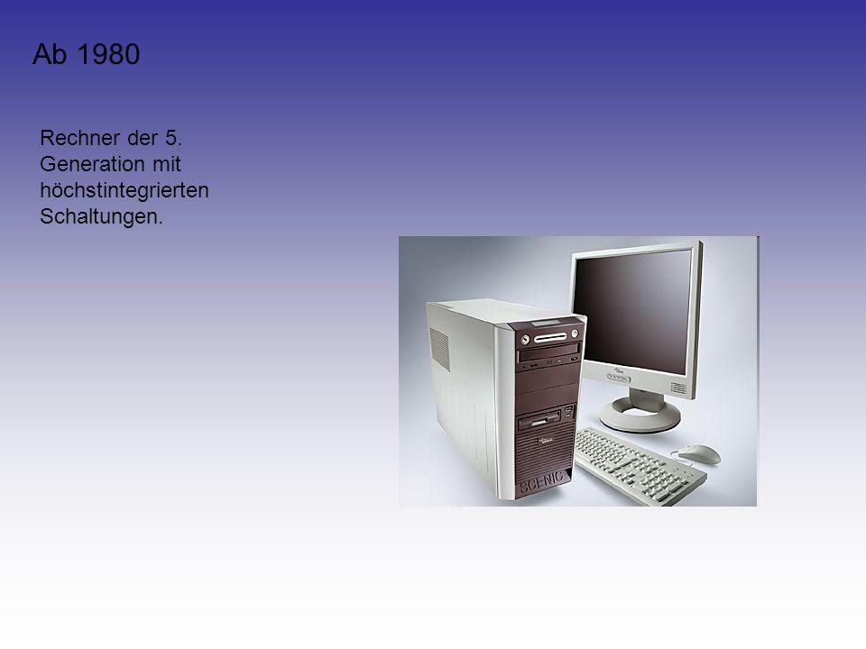 Ab 1980 Rechner der 5. Generation mit höchstintegrierten Schaltungen.