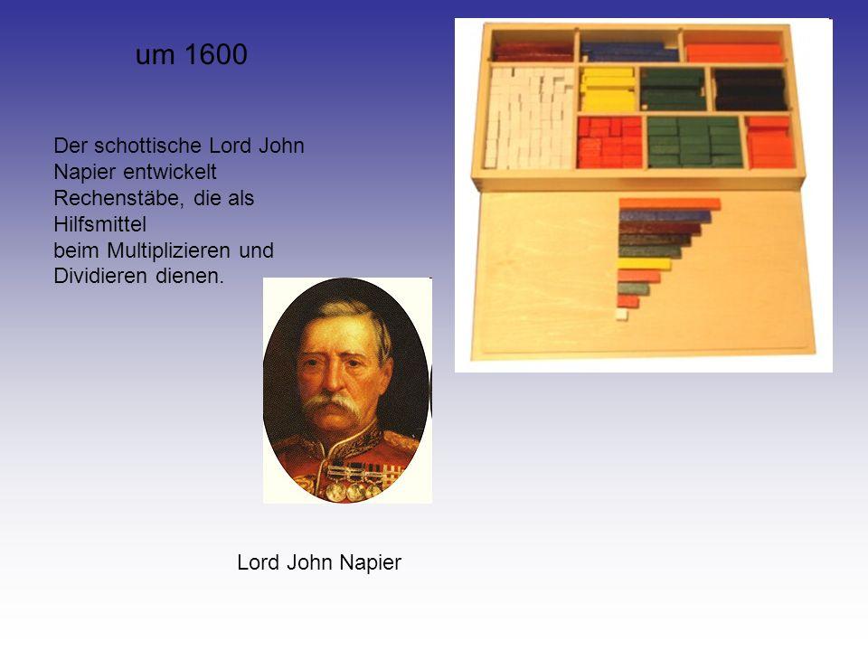 um 1600 Der schottische Lord John Napier entwickelt Rechenstäbe, die als Hilfsmittel beim Multiplizieren und Dividieren dienen. Lord John Napier