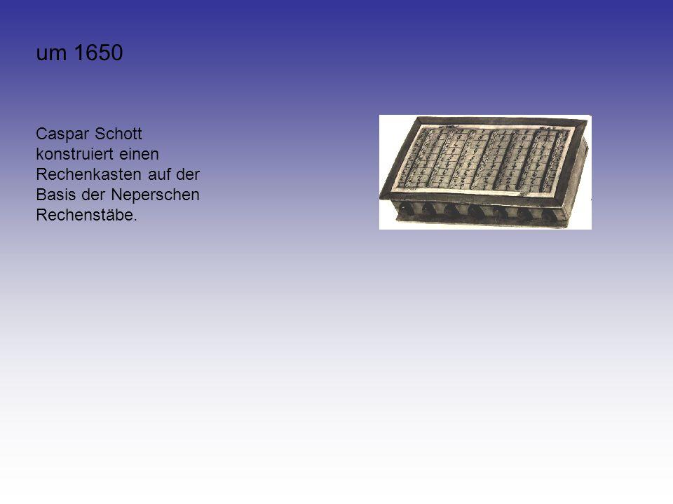 um 1650 Caspar Schott konstruiert einen Rechenkasten auf der Basis der Neperschen Rechenstäbe.