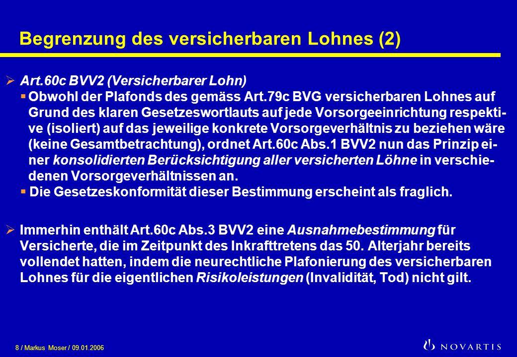 8 / Markus Moser / 09.01.2006 Begrenzung des versicherbaren Lohnes (2) Art.60c BVV2 (Versicherbarer Lohn) Obwohl der Plafonds des gemäss Art.79c BVG v