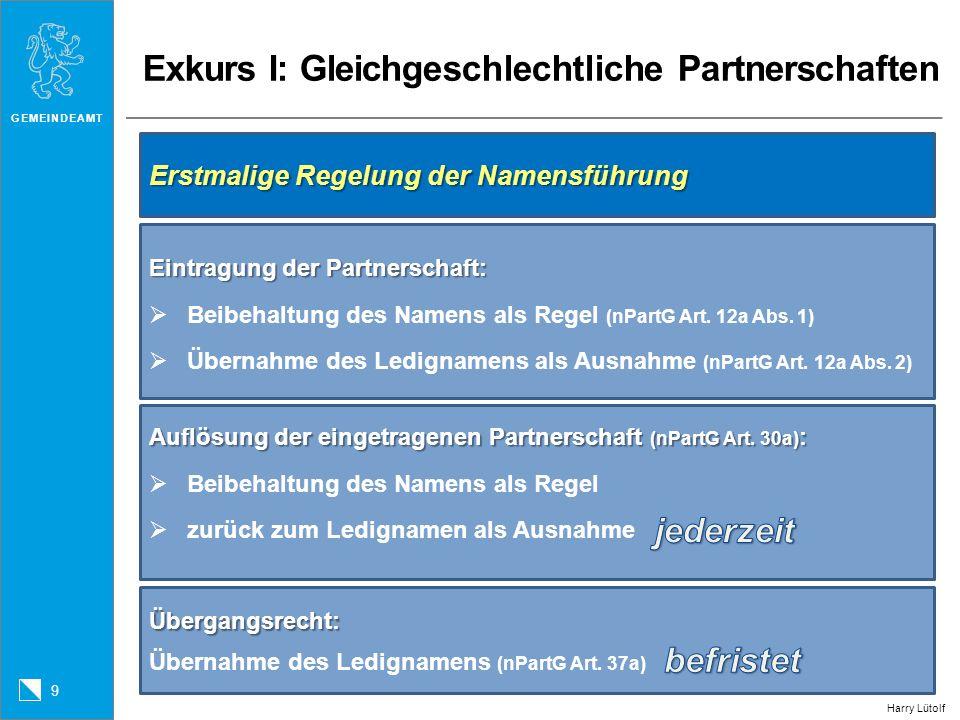 GEMEINDEAMT 9 Harry Lütolf Exkurs I: Gleichgeschlechtliche Partnerschaften Erstmalige Regelung der Namensführung Eintragung der Partnerschaft: Beibeha