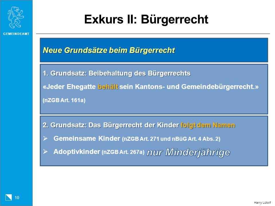 GEMEINDEAMT 10 Exkurs II: Bürgerrecht Harry Lütolf Neue Grundsätze beim Bürgerrecht 1. Grundsatz: Beibehaltung des Bürgerrechts behält 1. Grundsatz: B