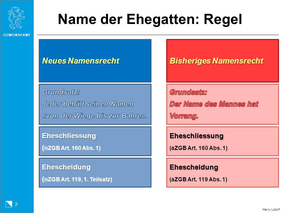 GEMEINDEAMT 2 Harry Lütolf Name der Ehegatten: Regel Neues Namensrecht Bisheriges Namensrecht Eheschliessung Eheschliessung (aZGB Art. 160 Abs. 1) Ehe