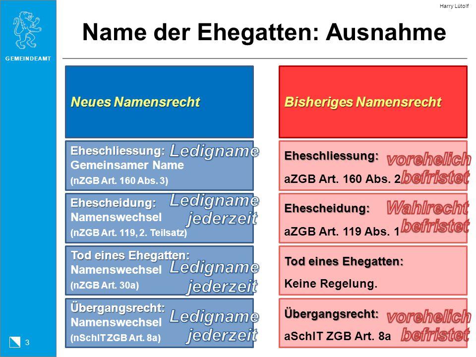 GEMEINDEAMT 3 Harry Lütolf Name der Ehegatten: Ausnahme Neues Namensrecht Eheschliessung: Eheschliessung: Gemeinsamer Name (nZGB Art. 160 Abs. 3) Ehes