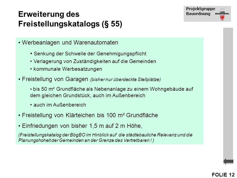 Projektgruppe Bauordnung FOLIE 12 Erweiterung des Freistellungskatalogs (§ 55) Werbeanlagen und Warenautomaten Senkung der Schwelle der Genehmigungspf