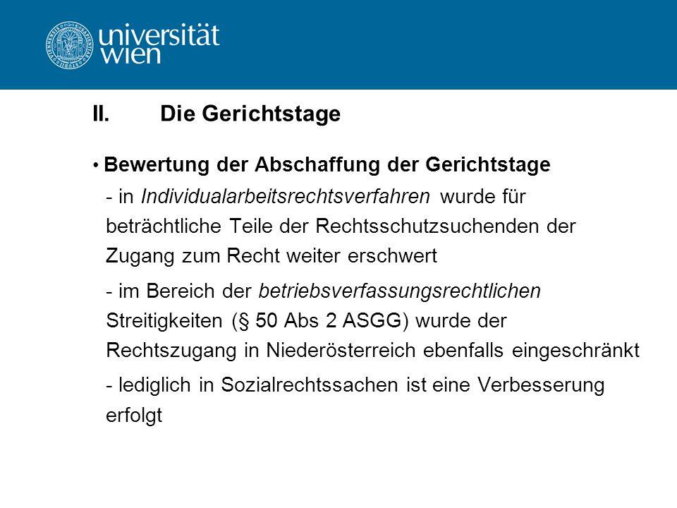 II.Die Gerichtstage Bewertung der Abschaffung der Gerichtstage - in Individualarbeitsrechtsverfahren wurde für beträchtliche Teile der Rechtsschutzsuchenden der Zugang zum Recht weiter erschwert - im Bereich der betriebsverfassungsrechtlichen Streitigkeiten (§ 50 Abs 2 ASGG) wurde der Rechtszugang in Niederösterreich ebenfalls eingeschränkt - lediglich in Sozialrechtssachen ist eine Verbesserung erfolgt