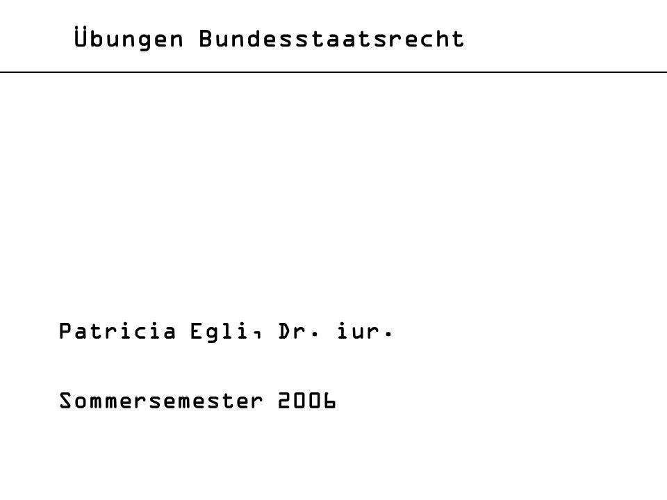 Übungen Bundesstaatsrecht Patricia Egli, Dr. iur. Sommersemester 2006
