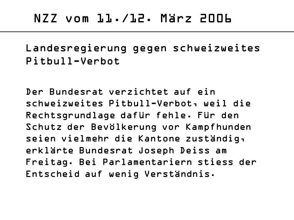 NZZ vom 11./12. März 2006 Landesregierung gegen schweizweites Pitbull-Verbot Der Bundesrat verzichtet auf ein schweizweites Pitbull-Verbot, weil die R