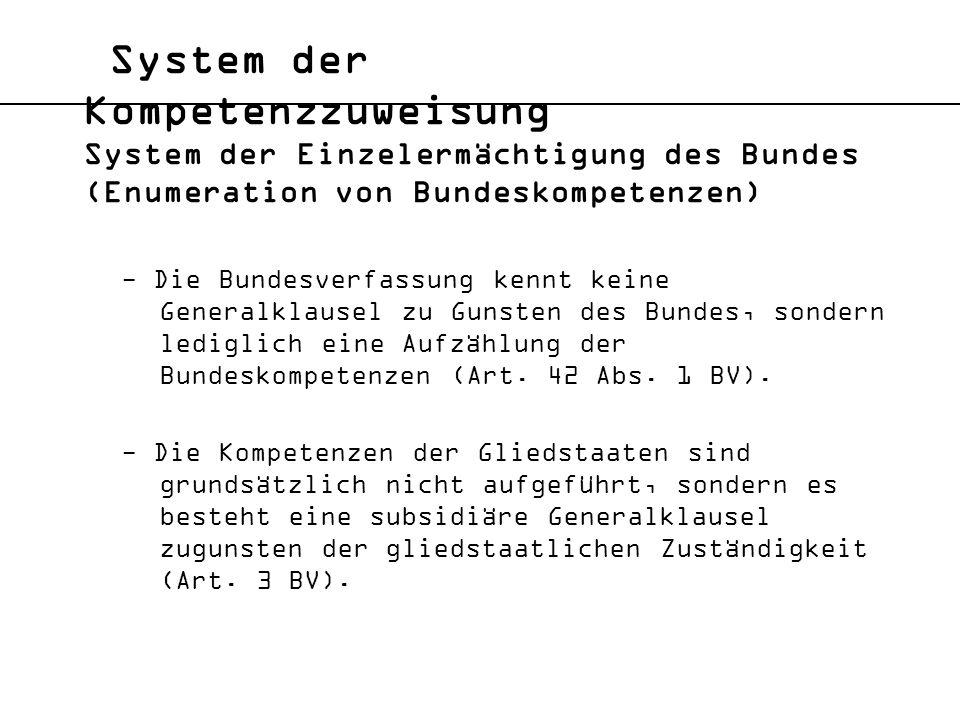 System der Kompetenzzuweisung System der Einzelermächtigung des Bundes (Enumeration von Bundeskompetenzen) - Die Bundesverfassung kennt keine Generalk