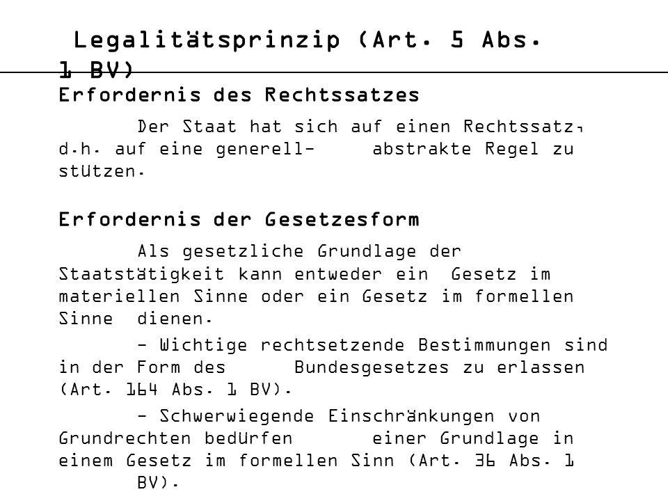 Legalitätsprinzip (Art. 5 Abs. 1 BV) Erfordernis des Rechtssatzes Der Staat hat sich auf einen Rechtssatz, d.h. auf eine generell-abstrakte Regel zu s