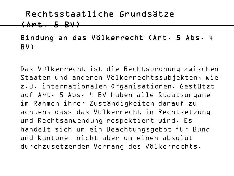 Rechtsstaatliche Grundsätze (Art. 5 BV) Bindung an das Völkerrecht (Art. 5 Abs. 4 BV) Das Völkerrecht ist die Rechtsordnung zwischen Staaten und ander