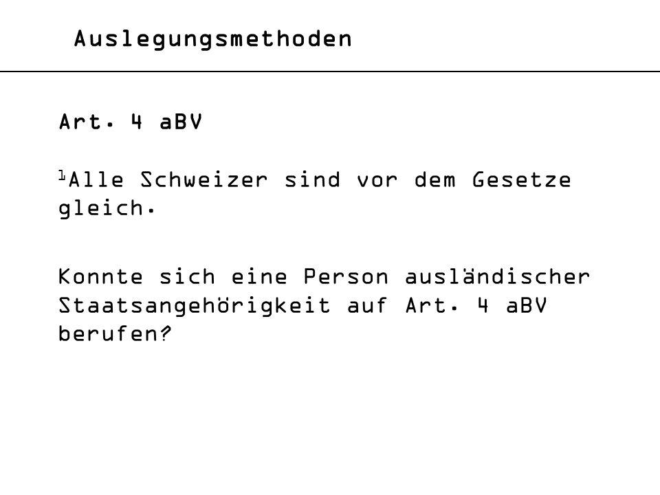 Auslegungsmethoden Art. 4 aBV 1 Alle Schweizer sind vor dem Gesetze gleich. Konnte sich eine Person ausländischer Staatsangehörigkeit auf Art. 4 aBV b