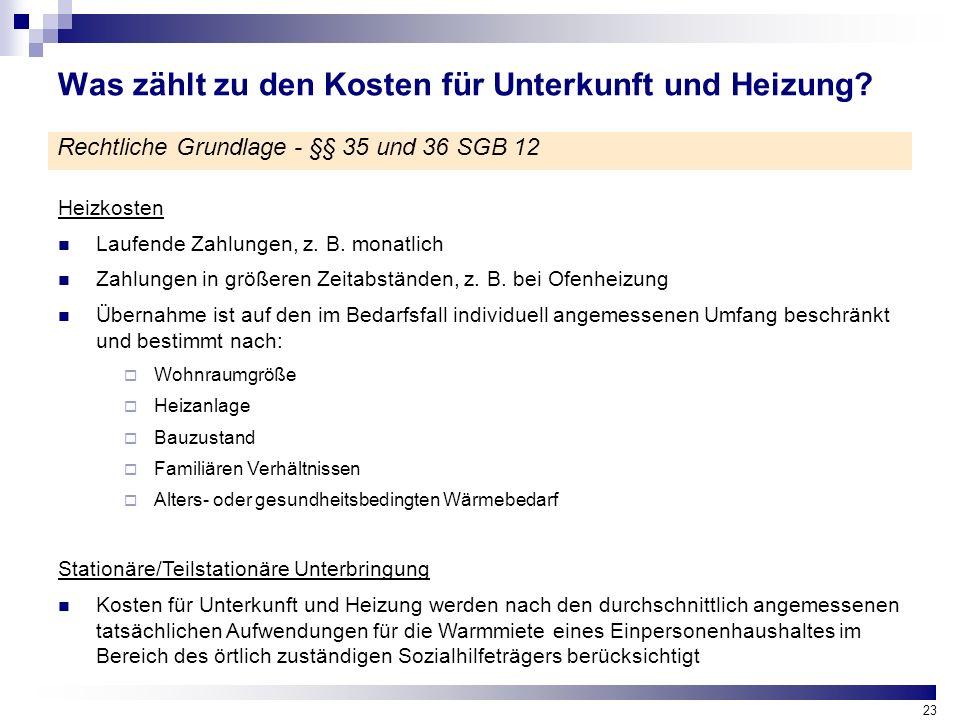 23 Was zählt zu den Kosten für Unterkunft und Heizung? Rechtliche Grundlage - §§ 35 und 36 SGB 12 Heizkosten Laufende Zahlungen, z. B. monatlich Zahlu