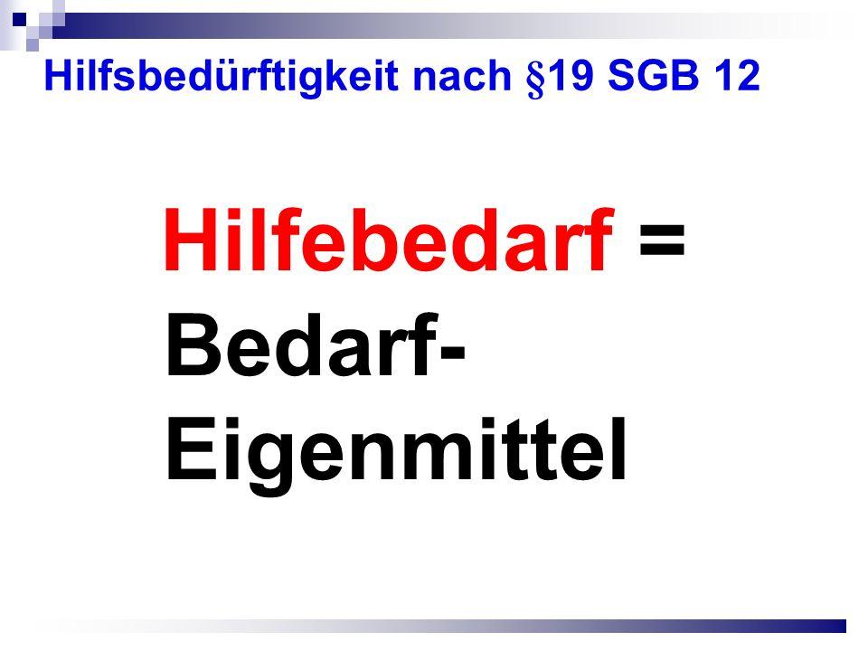 Hilfsbedürftigkeit nach §19 SGB 12 Hilfebedarf = Bedarf- Eigenmittel