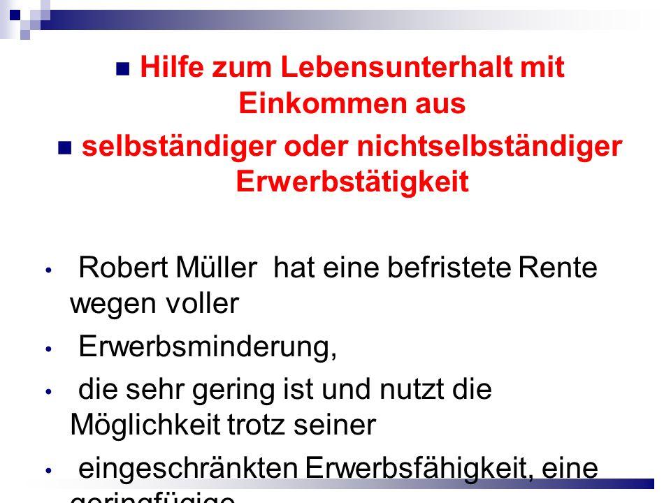 Hilfe zum Lebensunterhalt mit Einkommen aus selbständiger oder nichtselbständiger Erwerbstätigkeit Robert Müller hat eine befristete Rente wegen voller Erwerbsminderung, die sehr gering ist und nutzt die Möglichkeit trotz seiner eingeschränkten Erwerbsfähigkeit, eine geringfügige Beschäftigung auszuüben.