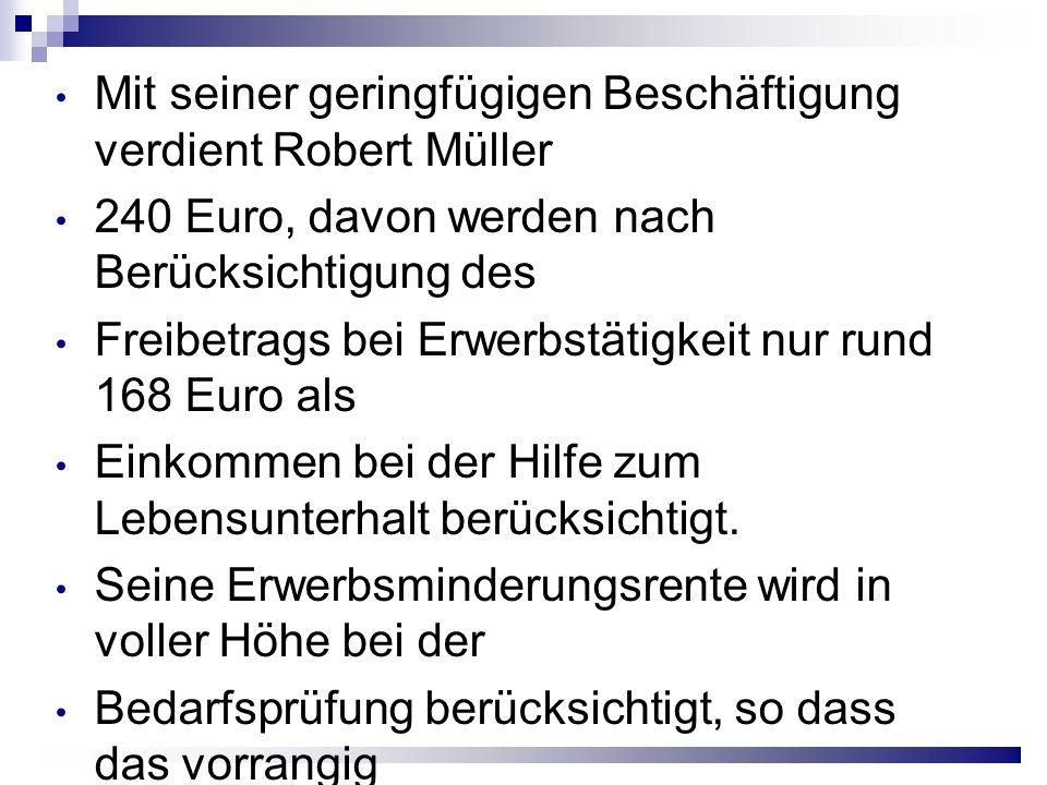 Mit seiner geringfügigen Beschäftigung verdient Robert Müller 240 Euro, davon werden nach Berücksichtigung des Freibetrags bei Erwerbstätigkeit nur rund 168 Euro als Einkommen bei der Hilfe zum Lebensunterhalt berücksichtigt.