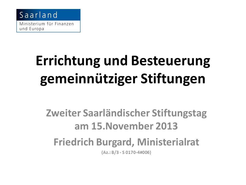 Errichtung und Besteuerung gemeinnütziger Stiftungen Zweiter Saarländischer Stiftungstag am 15.November 2013 Friedrich Burgard, Ministerialrat (Az.: B
