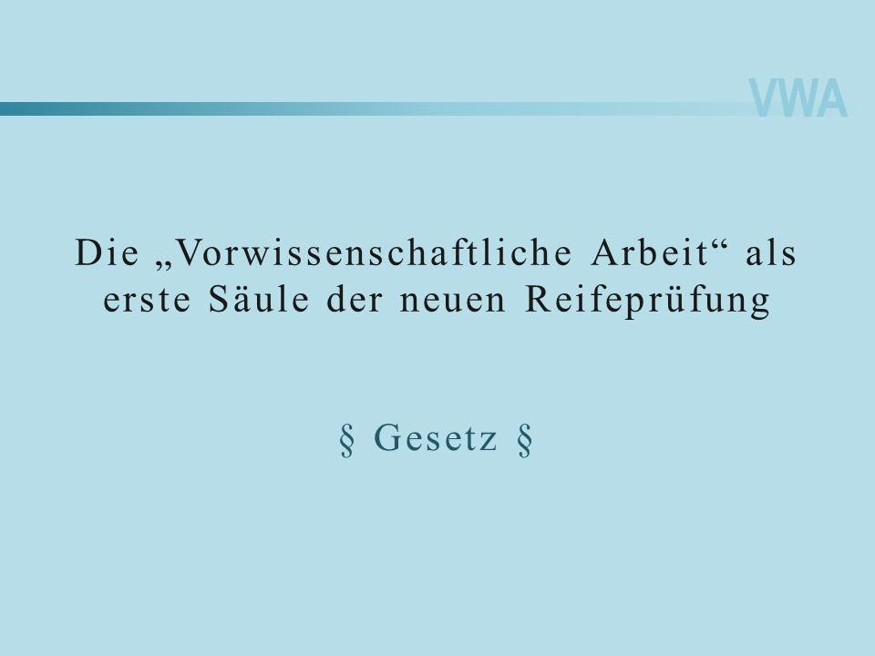 VWA Die Vorwissenschaftliche Arbeit als erste Säule der neuen Reifeprüfung § Gesetz §