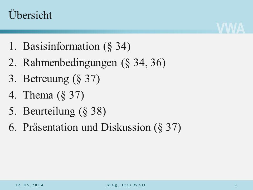 VWA Übersicht 16.05.20142Mag. Iris Wolf 1.Basisinformation (§ 34) 2.Rahmenbedingungen (§ 34, 36) 3.Betreuung (§ 37) 4.Thema (§ 37) 5.Beurteilung (§ 38